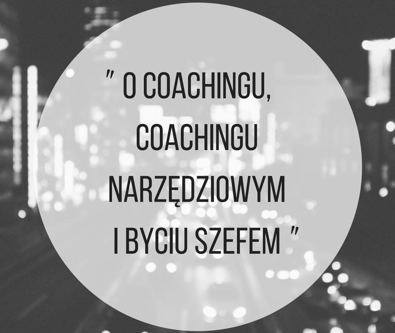 Ocoachingu, coachingu narzędziowym ibyciu szefem